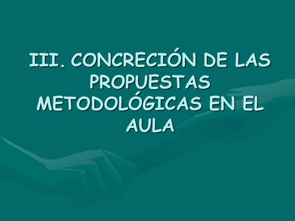 III. CONCRECIÓN DE LAS PROPUESTAS METODOLÓGICAS EN EL AULA