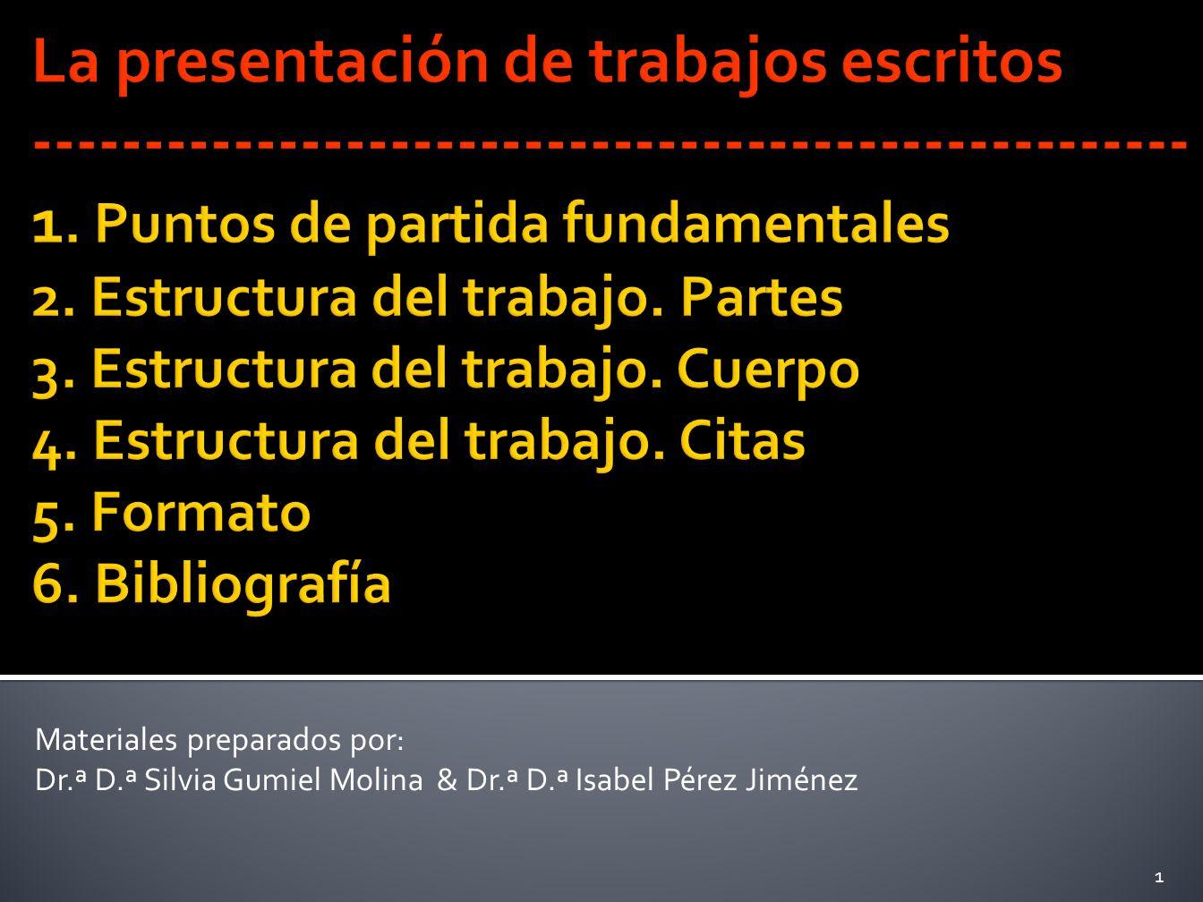 La presentación de trabajos escritos ---------------------------------------------------- 1. Puntos de partida fundamentales 2. Estructura del trabajo. Partes 3. Estructura del trabajo. Cuerpo 4. Estructura del trabajo. Citas 5. Formato 6. Bibliografía