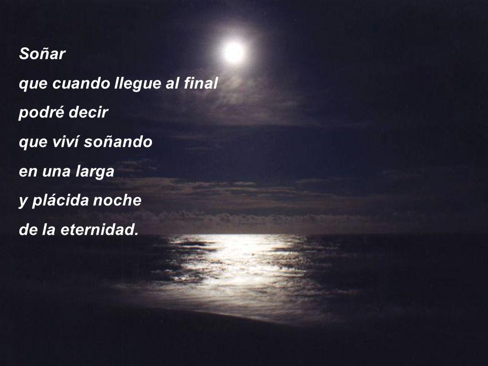 Soñar que cuando llegue al final. podré decir. que viví soñando. en una larga. y plácida noche.
