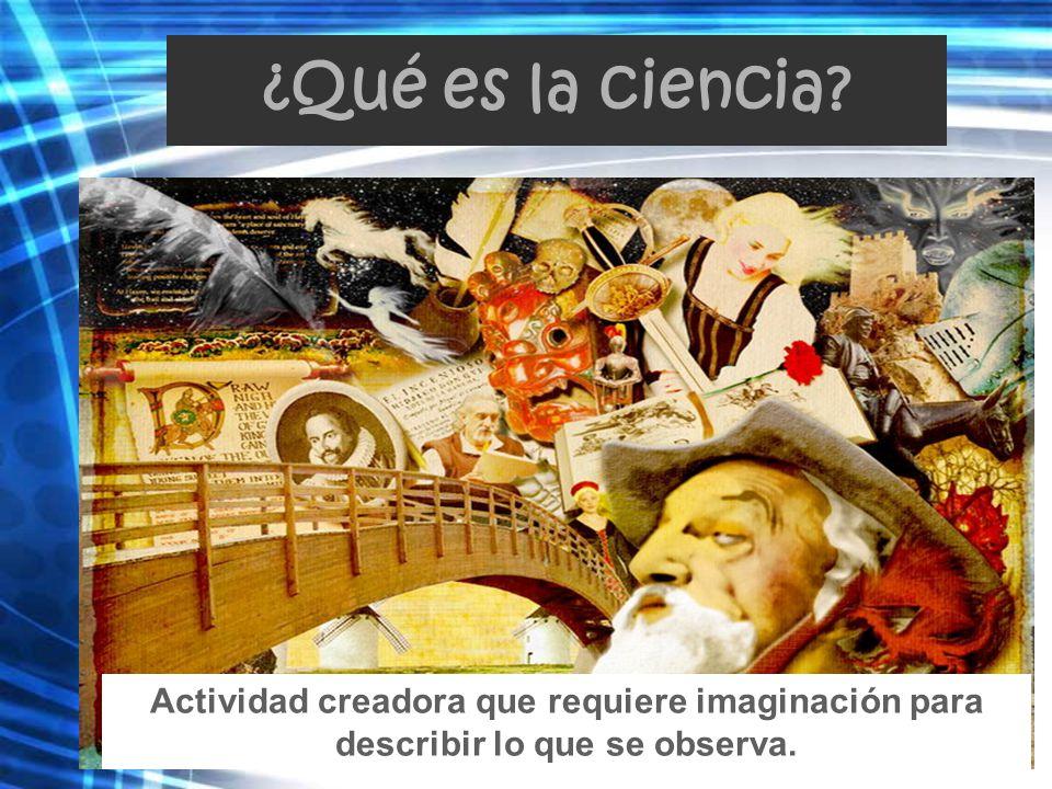 ¿Qué es la ciencia Actividad creadora que requiere imaginación para describir lo que se observa.