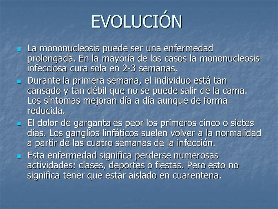 EVOLUCIÓN La mononucleosis puede ser una enfermedad prolongada. En la mayoría de los casos la mononucleosis infecciosa cura sola en 2-3 semanas.