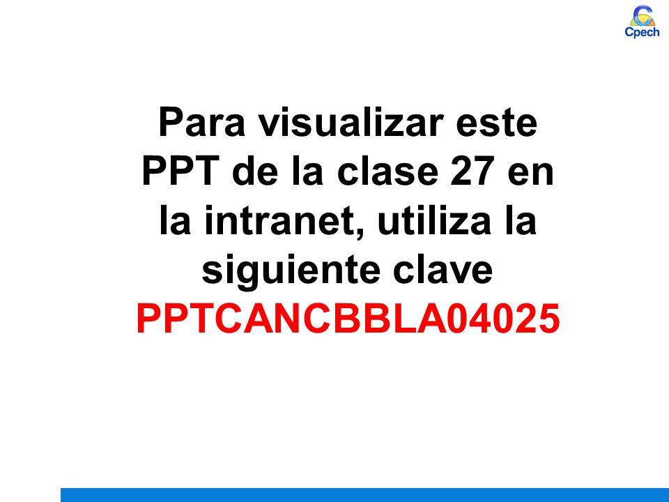 Para visualizar este PPT de la clase 27 en la intranet, utiliza la siguiente clave PPTCANCBBLA04025