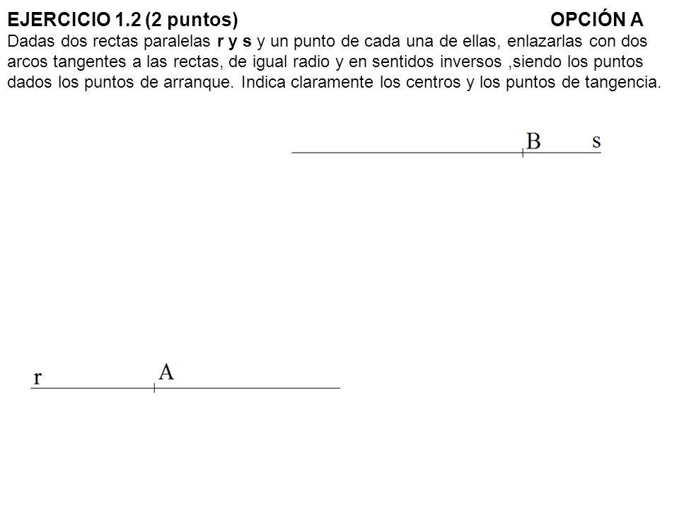 EJERCICIO 1.2 (2 puntos) OPCIÓN A Dadas dos rectas paralelas r y s y un punto de cada una de ellas, enlazarlas con dos arcos tangentes a las rectas, de igual radio y en sentidos inversos ,siendo los puntos dados los puntos de arranque.