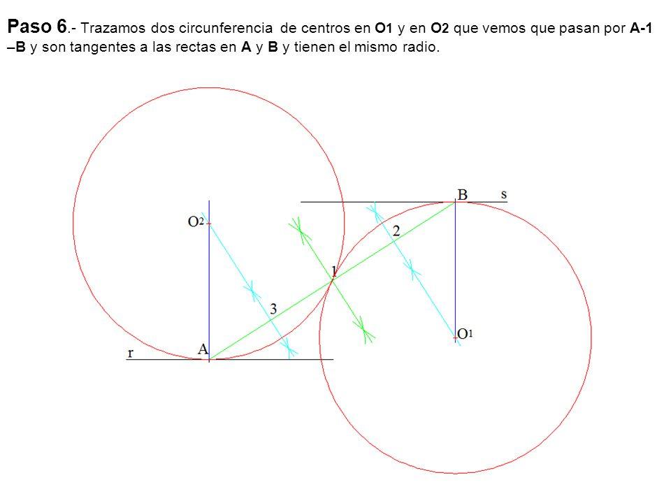 Paso 6.- Trazamos dos circunferencia de centros en O1 y en O2 que vemos que pasan por A-1 –B y son tangentes a las rectas en A y B y tienen el mismo radio.