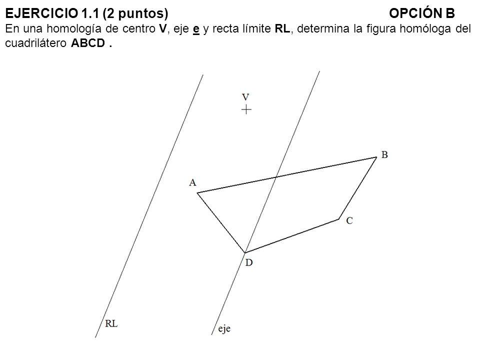 EJERCICIO 1.1 (2 puntos) OPCIÓN B En una homología de centro V, eje e y recta límite RL, determina la figura homóloga del cuadrilátero ABCD .