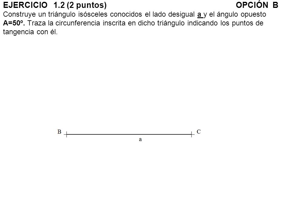 EJERCICIO 1.2 (2 puntos) OPCIÓN B Construye un triángulo isósceles conocidos el lado desigual a y el ángulo opuesto A=50º.