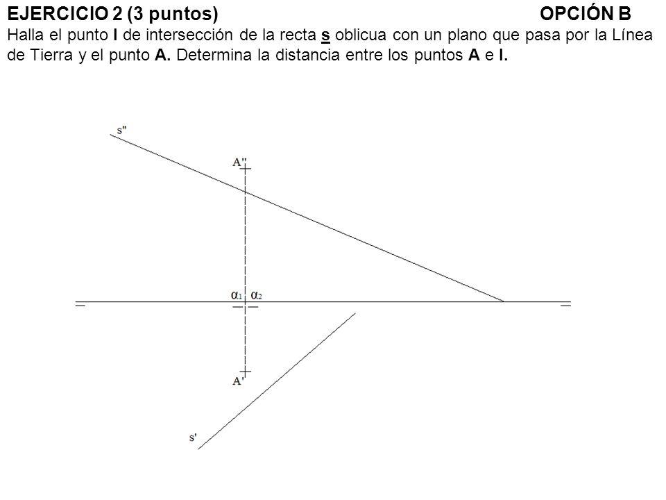 EJERCICIO 2 (3 puntos) OPCIÓN B Halla el punto I de intersección de la recta s oblicua con un plano que pasa por la Línea de Tierra y el punto A.