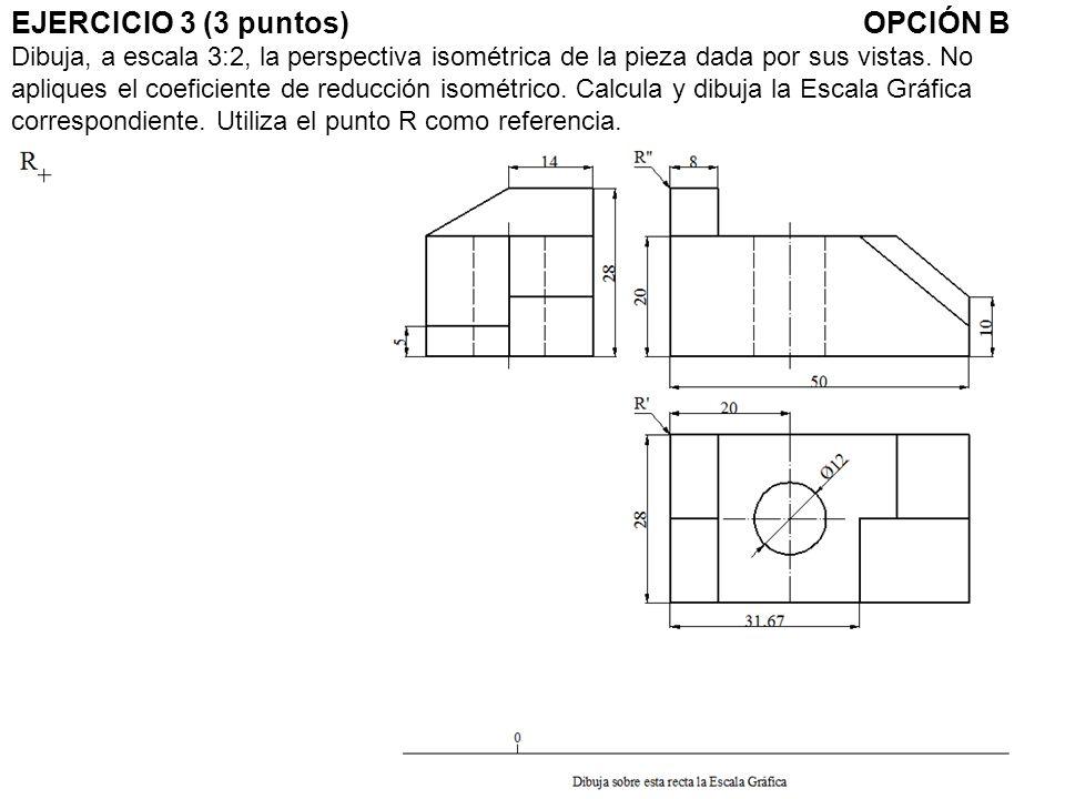 EJERCICIO 3 (3 puntos) OPCIÓN B Dibuja, a escala 3:2, la perspectiva isométrica de la pieza dada por sus vistas.
