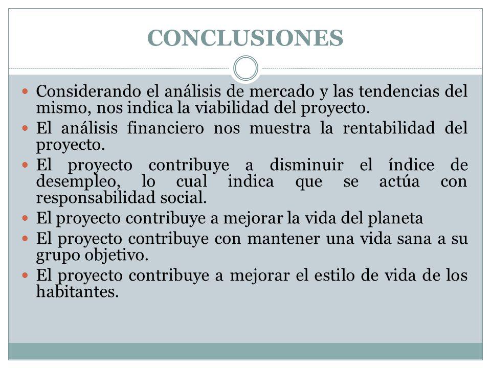 CONCLUSIONES Considerando el análisis de mercado y las tendencias del mismo, nos indica la viabilidad del proyecto.