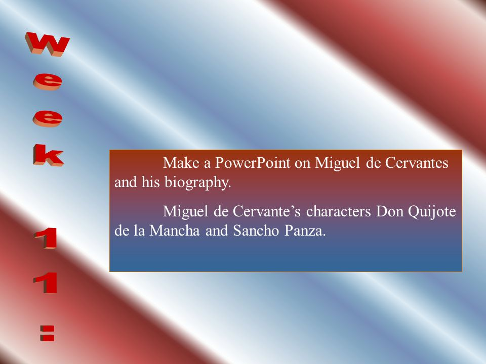 Week 11: Make a PowerPoint on Miguel de Cervantes and his biography.