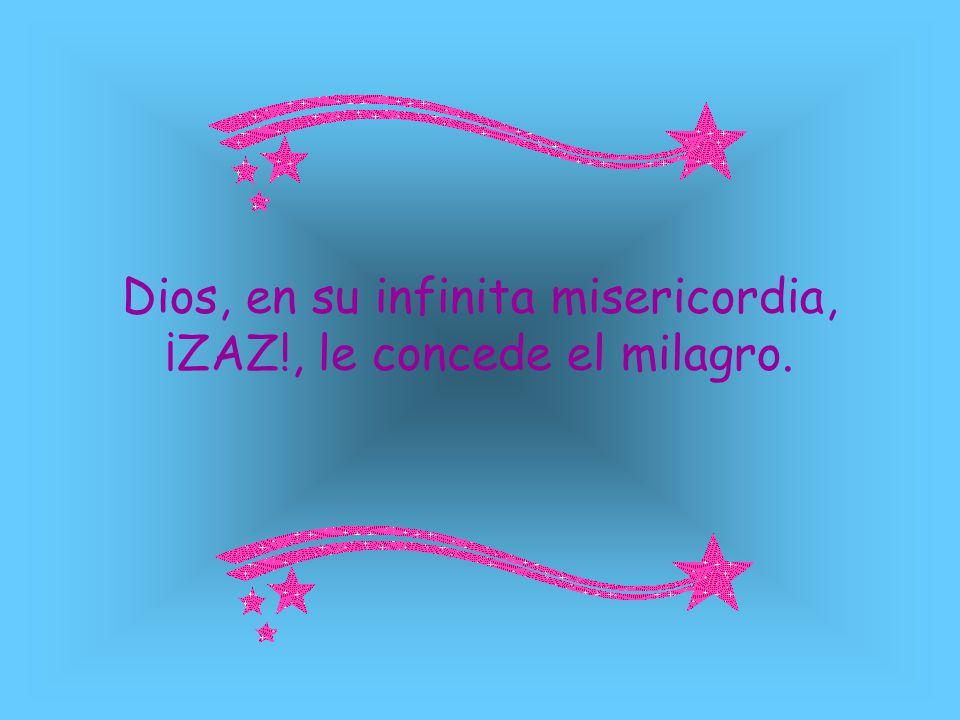 Dios, en su infinita misericordia, ¡ZAZ!, le concede el milagro.