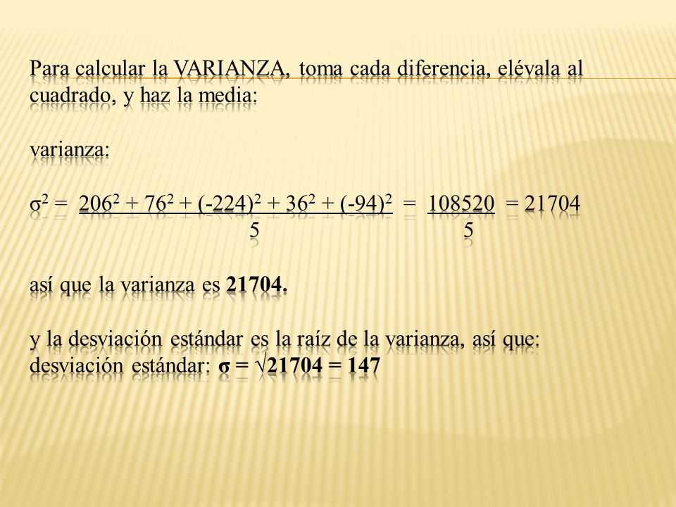 Para calcular la VARIANZA, toma cada diferencia, elévala al cuadrado, y haz la media: varianza: σ2 = 2062 + 762 + (-224)2 + 362 + (-94)2 = 108520 = 21704 5 5 así que la varianza es 21704.
