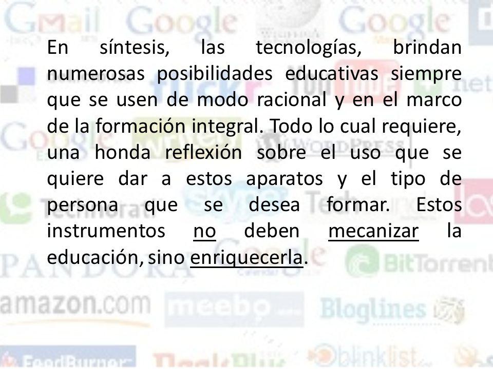 En síntesis, las tecnologías, brindan numerosas posibilidades educativas siempre que se usen de modo racional y en el marco de la formación integral.
