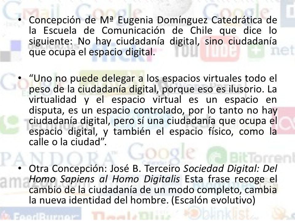 Concepción de Mª Eugenia Domínguez Catedrática de la Escuela de Comunicación de Chile que dice lo siguiente: No hay ciudadanía digital, sino ciudadanía que ocupa el espacio digital.