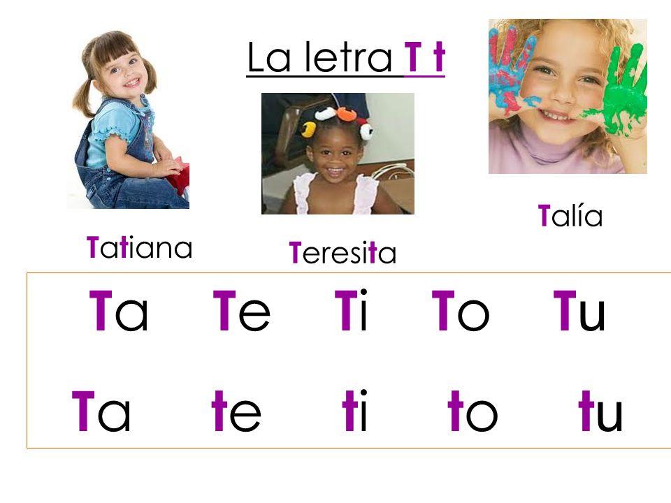La letra T t Talía Tatiana Teresita Ta Te Ti To Tu Ta te ti to tu