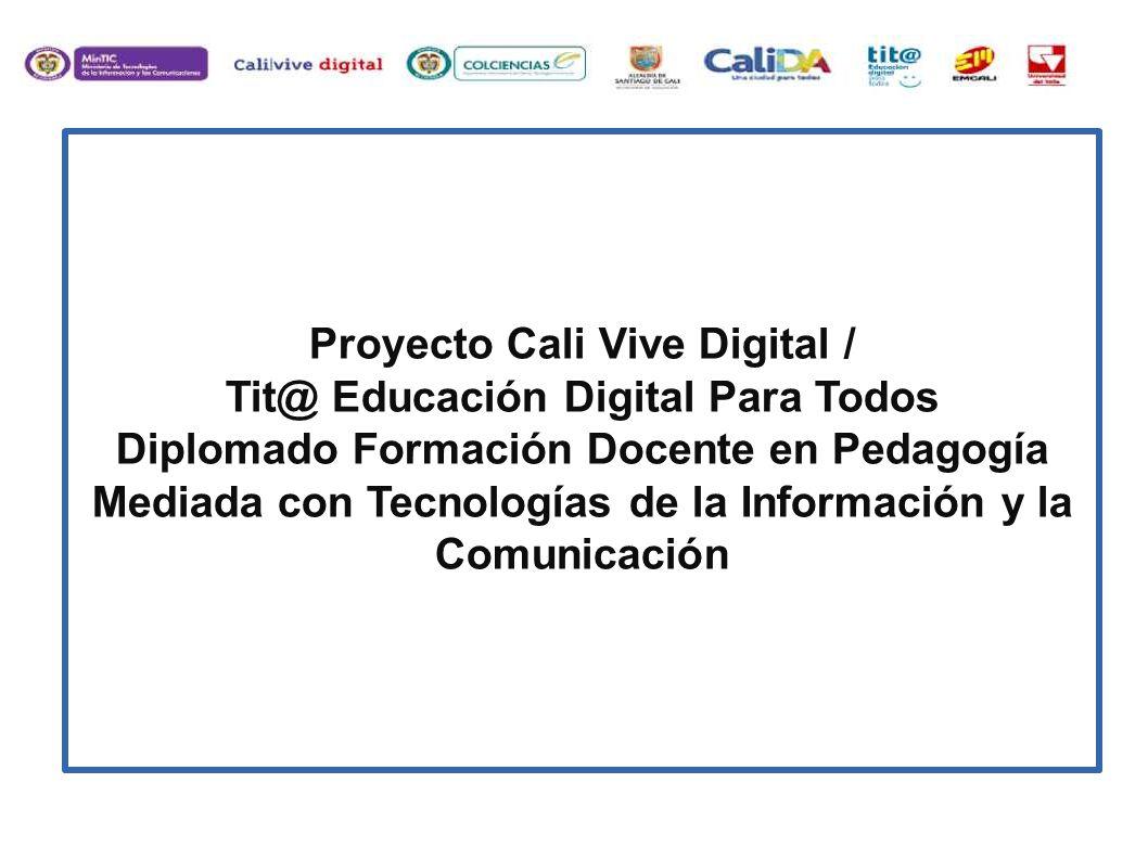 Proyecto Cali Vive Digital / Tit@ Educación Digital Para Todos Diplomado Formación Docente en Pedagogía Mediada con Tecnologías de la Información y la Comunicación