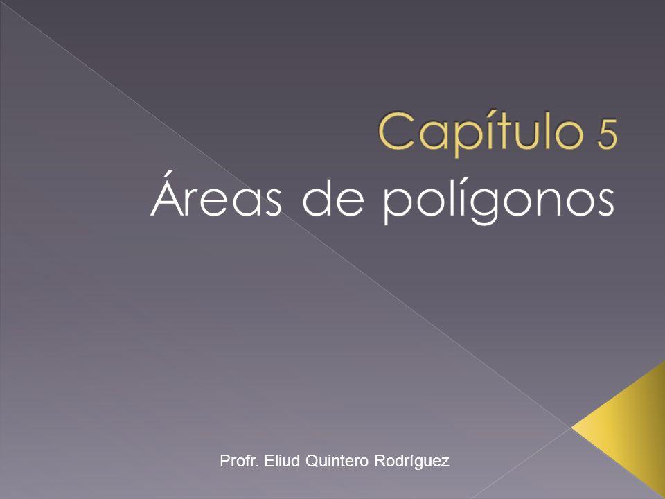 Capítulo 5 Áreas de polígonos Profr. Eliud Quintero Rodríguez