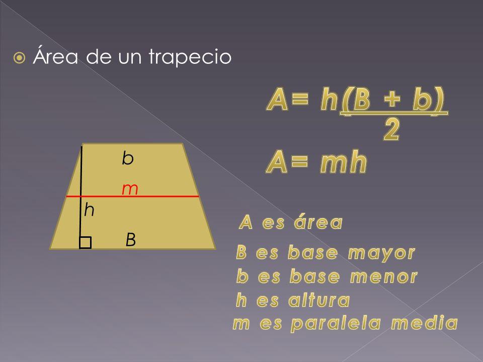 A= h(B + b) 2 A= mh Área de un trapecio b m h A es área B