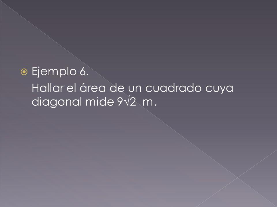 Ejemplo 6. Hallar el área de un cuadrado cuya diagonal mide 9√2 m.