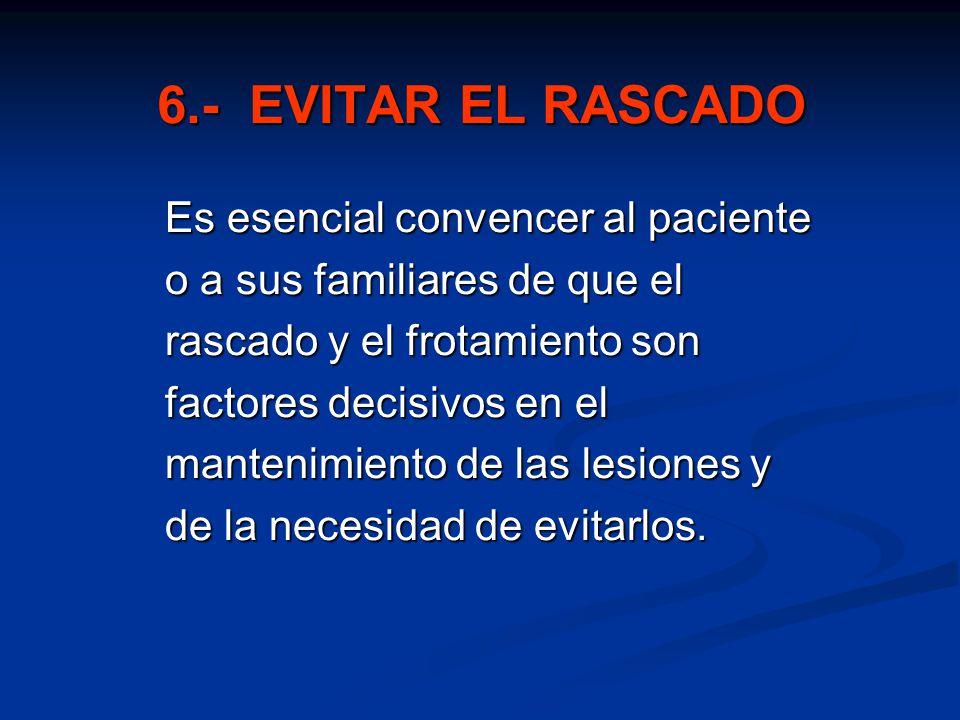 6.- EVITAR EL RASCADO Es esencial convencer al paciente