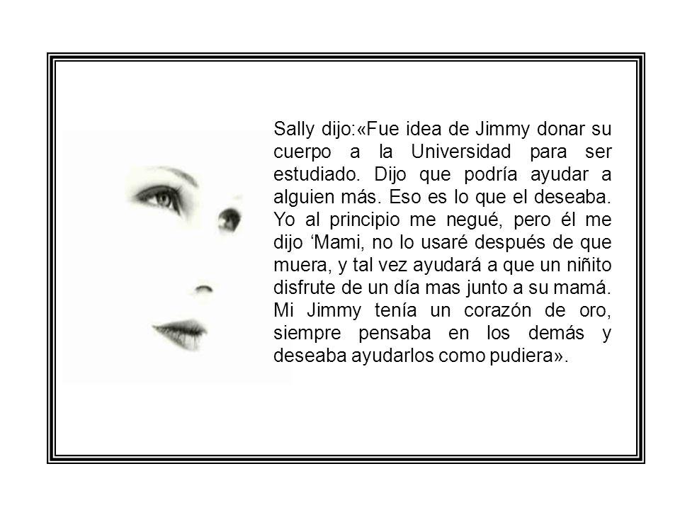 Sally dijo:«Fue idea de Jimmy donar su cuerpo a la Universidad para ser estudiado.