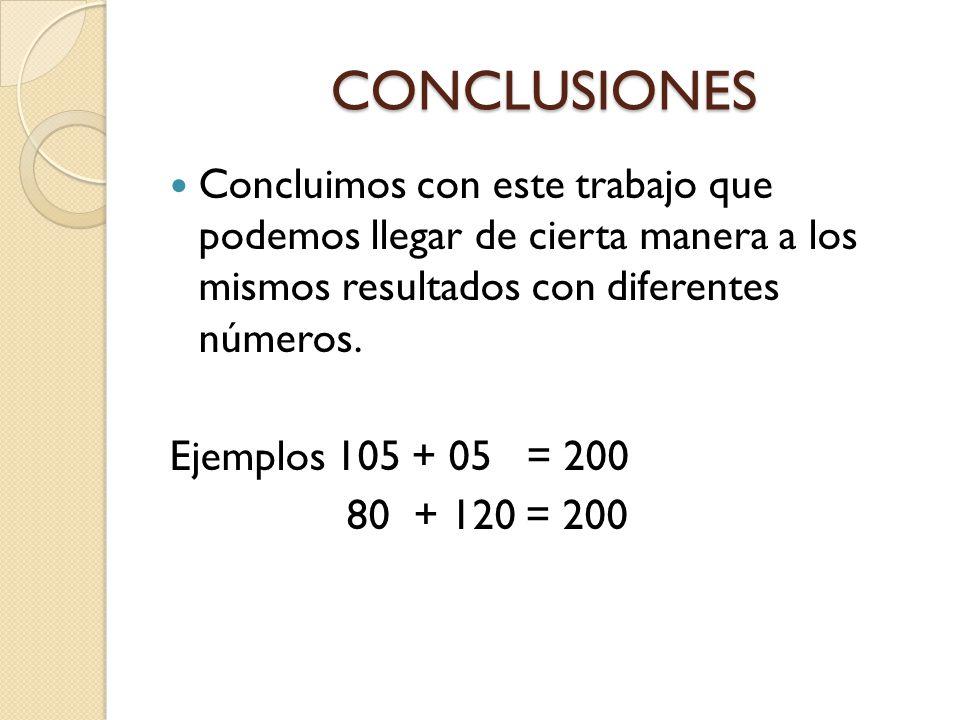 CONCLUSIONES Concluimos con este trabajo que podemos llegar de cierta manera a los mismos resultados con diferentes números.