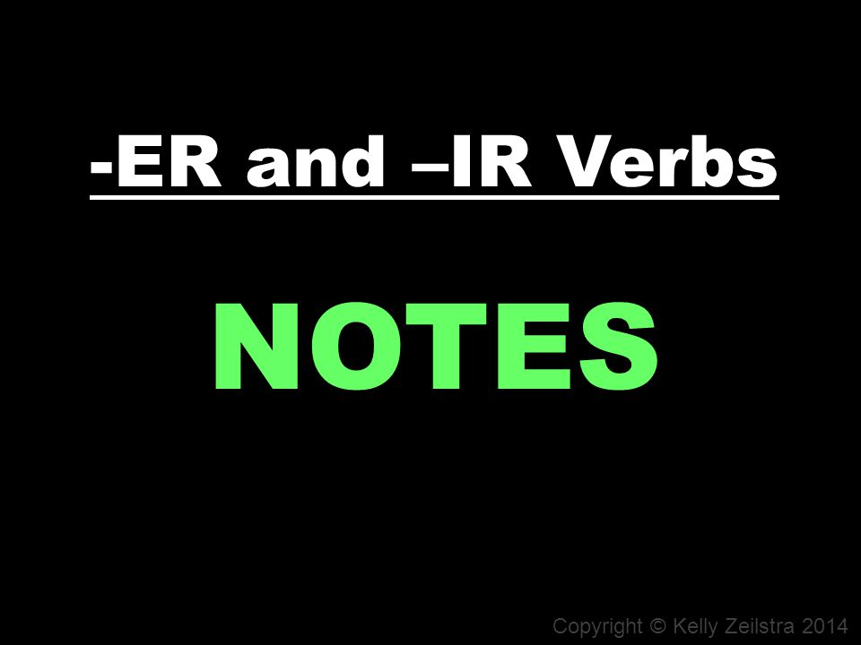 -ER and –IR Verbs NOTES Copyright © Kelly Zeilstra 2014