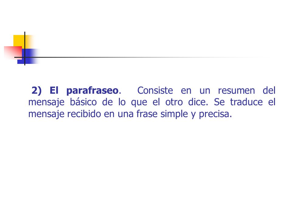 2) El parafraseo. Consiste en un resumen del mensaje básico de lo que el otro dice.