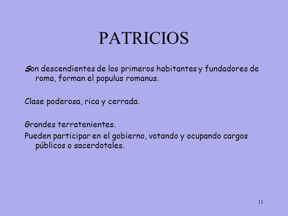 PATRICIOS Son descendientes de los primeros habitantes y fundadores de roma, forman el populus romanus.