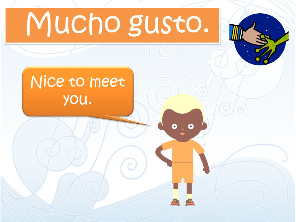 Mucho gusto. Nice to meet you.