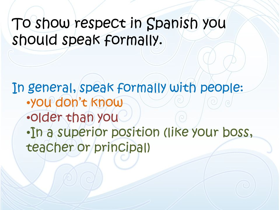 To show respect in Spanish you should speak formally.