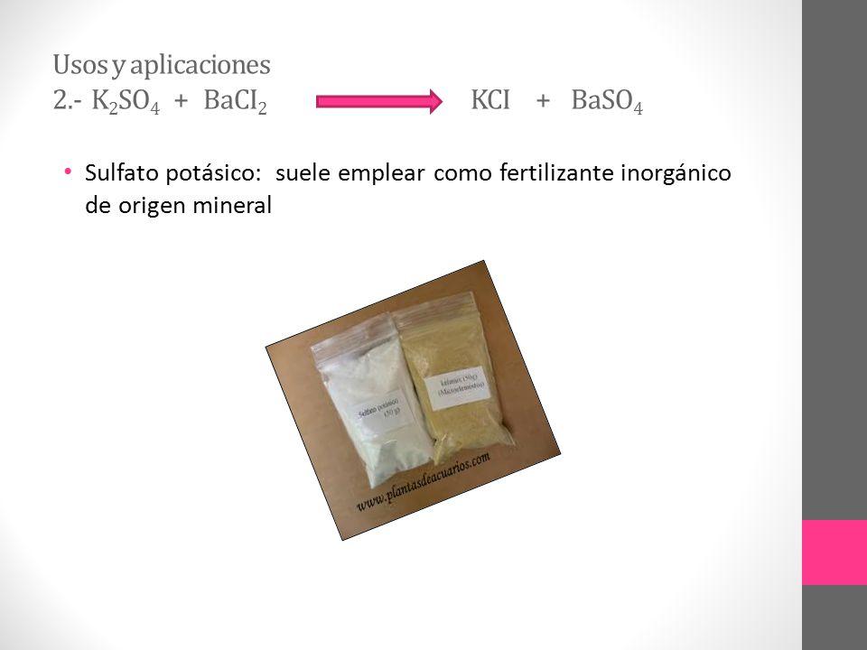 Usos y aplicaciones 2.- K2SO4 + BaCI2 KCI + BaSO4