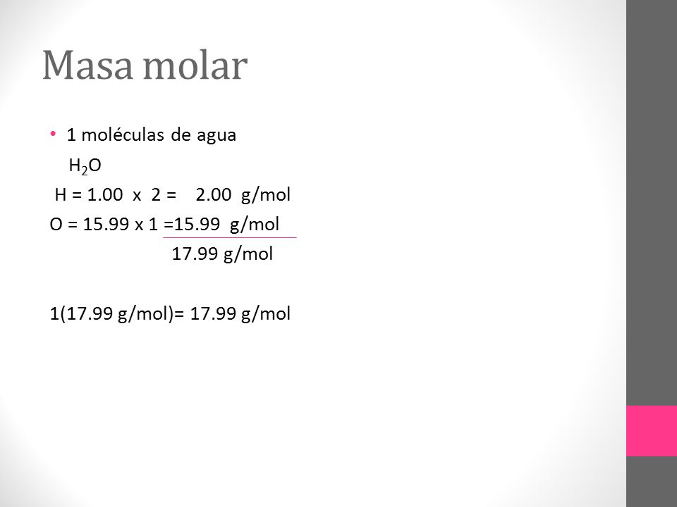 Masa molar 1 moléculas de agua H2O H = 1.00 x 2 = 2.00 g/mol