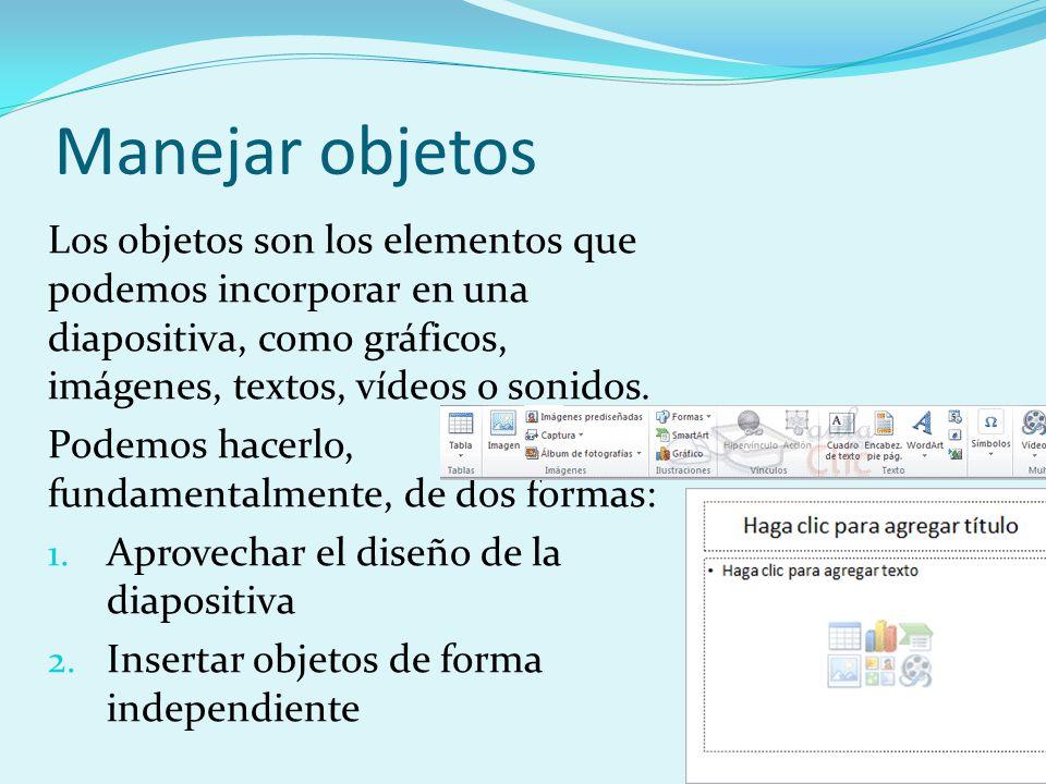 Manejar objetos Los objetos son los elementos que podemos incorporar en una diapositiva, como gráficos, imágenes, textos, vídeos o sonidos.