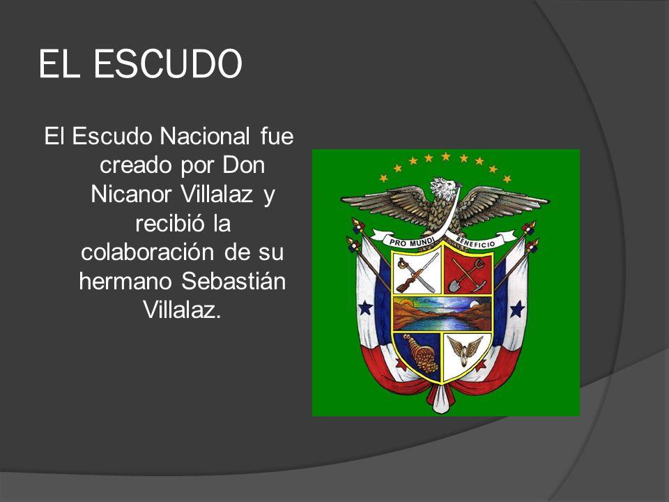 EL ESCUDO El Escudo Nacional fue creado por Don Nicanor Villalaz y recibió la colaboración de su hermano Sebastián Villalaz.