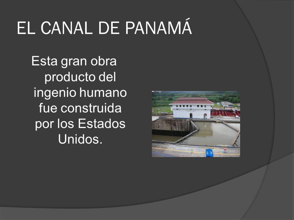 EL CANAL DE PANAMÁ Esta gran obra producto del ingenio humano fue construida por los Estados Unidos.