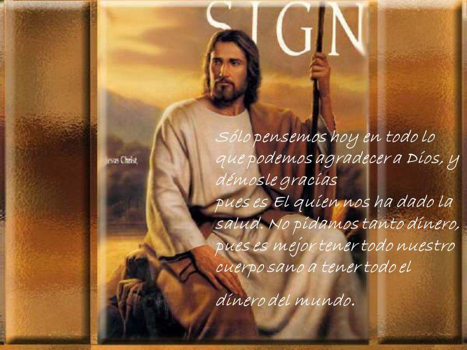 Sólo pensemos hoy en todo lo que podemos agradecer a Dios, y démosle gracias pues es El quien nos ha dado la salud.