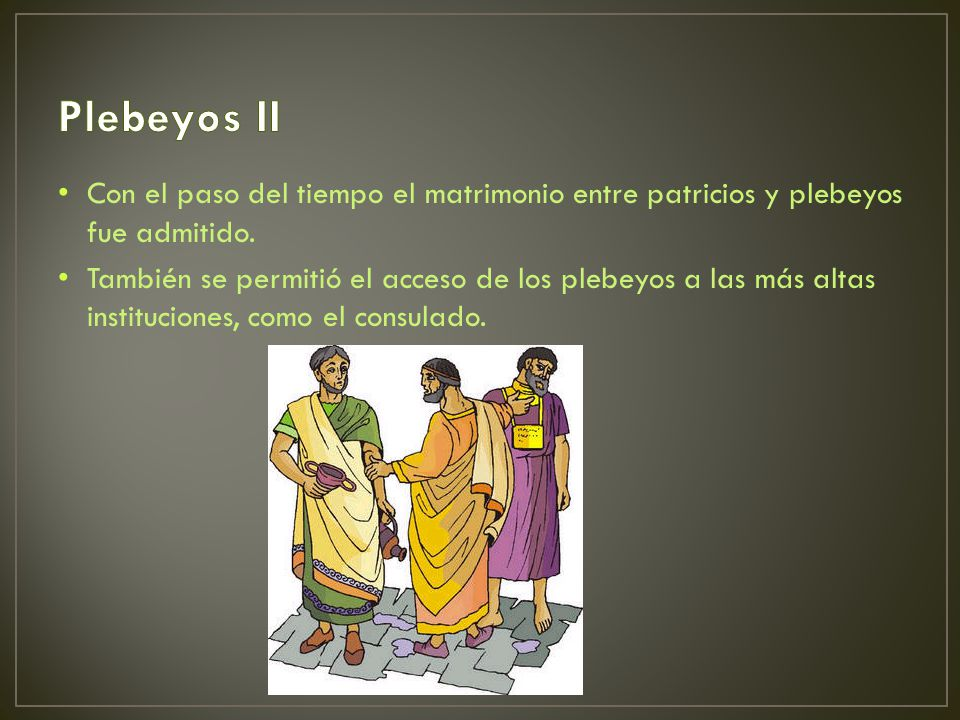 Plebeyos II Con el paso del tiempo el matrimonio entre patricios y plebeyos fue admitido.