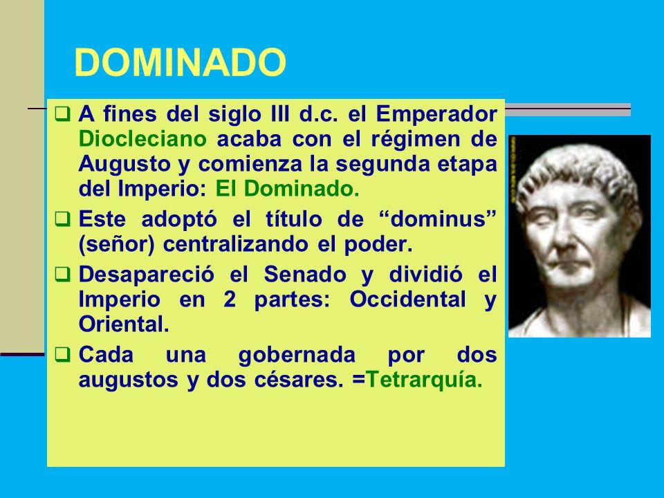 DOMINADO A fines del siglo III d.c. el Emperador Diocleciano acaba con el régimen de Augusto y comienza la segunda etapa del Imperio: El Dominado.