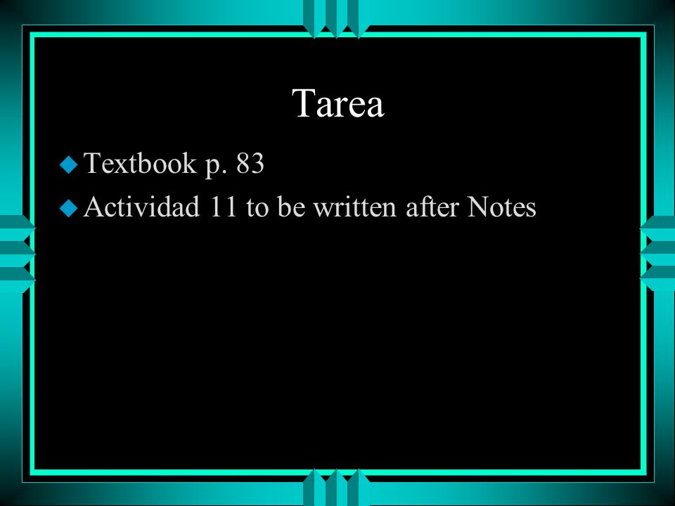 Tarea Textbook p. 83 Actividad 11 to be written after Notes