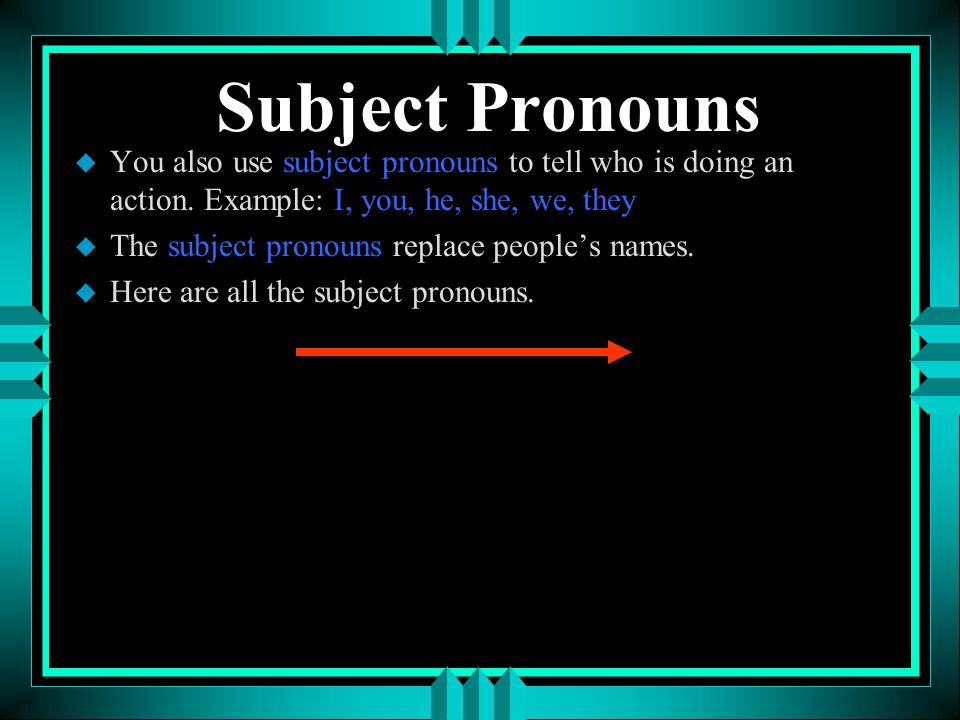 Subject Pronouns You also use subject pronouns to tell who is doing an action. Example: I, you, he, she, we, they.