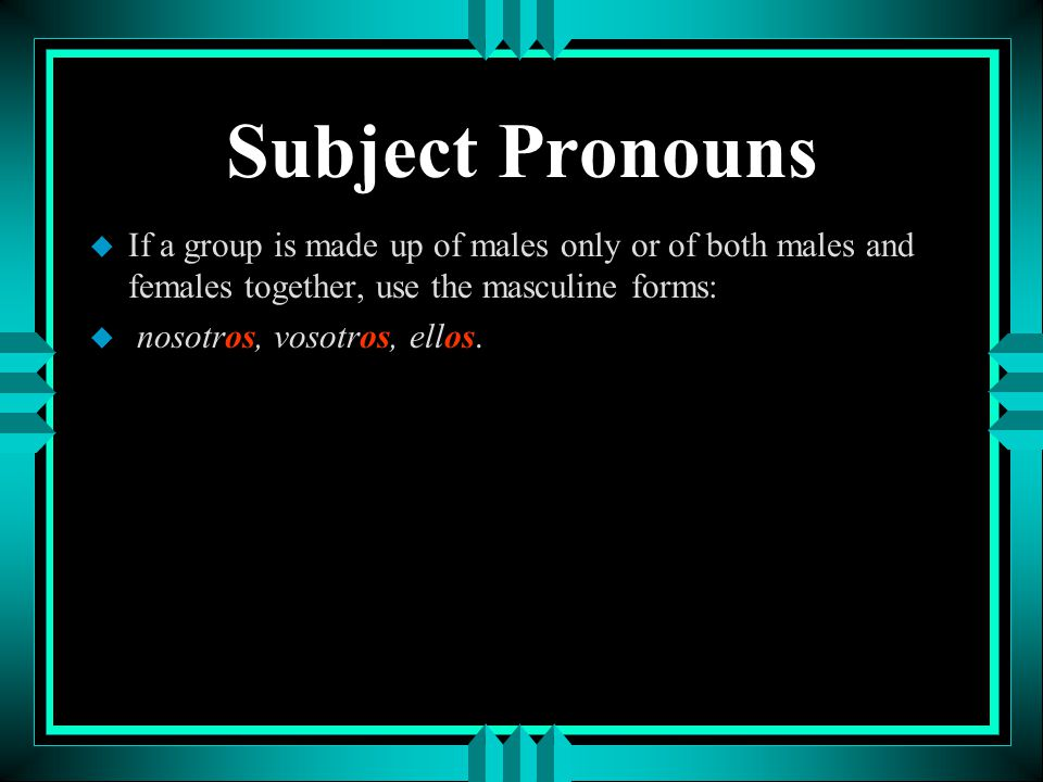 Subject Pronouns If a group is made up of males only or of both males and females together, use the masculine forms: