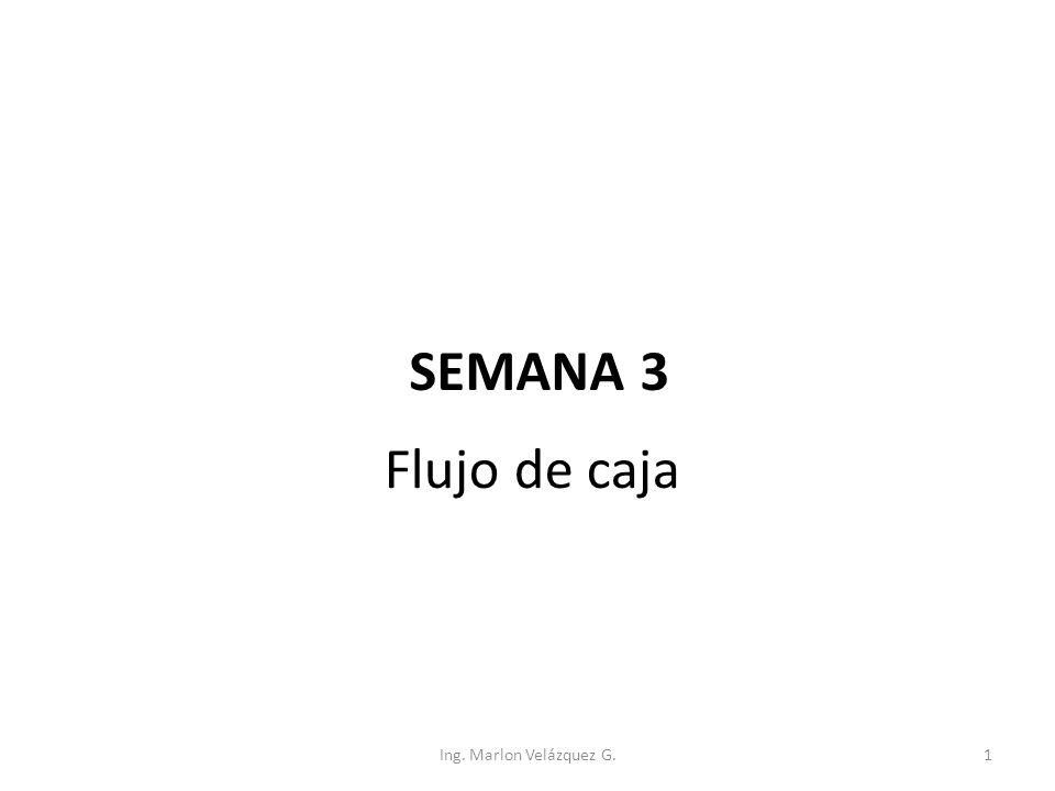Flujo de caja SEMANA 3 Ing. Marlon Velázquez G.