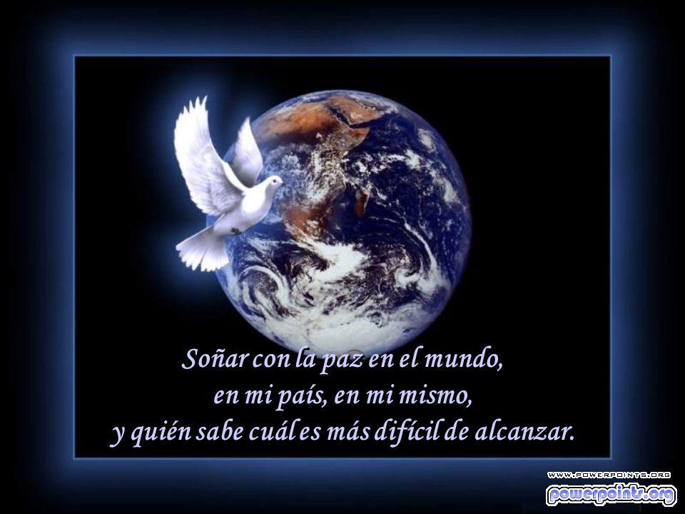 Soñar con la paz en el mundo, en mi país, en mi mismo, y quién sabe cuál es más difícil de alcanzar.