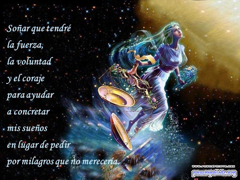 Soñar que tendré la fuerza, la voluntad. y el coraje. para ayudar. a concretar. mis sueños. en lugar de pedir.