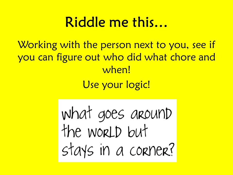 Riddle me this… Working with the person next to you, see if you can figure out who did what chore and when.