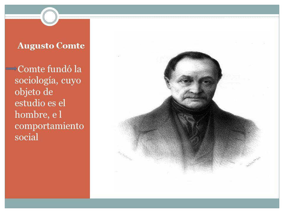 Augusto Comte Comte fundó la sociología, cuyo objeto de estudio es el hombre, e l comportamiento social.