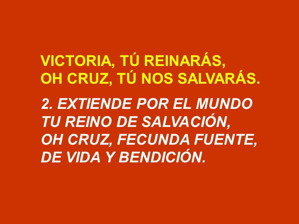 VICTORIA, TÚ REINARÁS, OH CRUZ, TÚ NOS SALVARÁS. 2. EXTIENDE POR EL MUNDO. TU REINO DE SALVACIÓN,