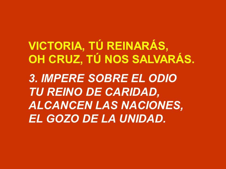 VICTORIA, TÚ REINARÁS, OH CRUZ, TÚ NOS SALVARÁS. 3. IMPERE SOBRE EL ODIO. TU REINO DE CARIDAD, ALCANCEN LAS NACIONES,
