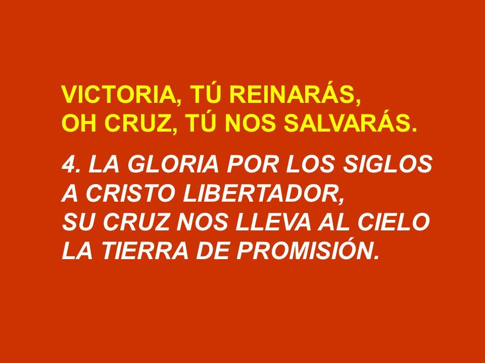 VICTORIA, TÚ REINARÁS, OH CRUZ, TÚ NOS SALVARÁS. 4. LA GLORIA POR LOS SIGLOS. A CRISTO LIBERTADOR,